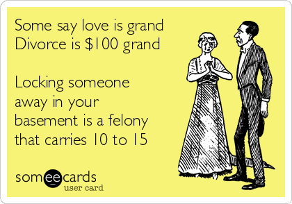 Some say love is grand Divorce is $100 grand  Locking someone away in your basement is a felony that carries 10 to 15