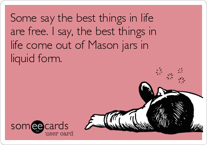 Some say the best things in life are free. I say, the best things in life come out of Mason jars in liquid form.
