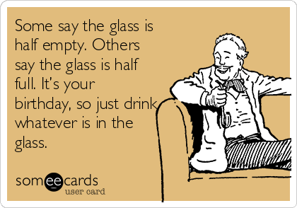Some say the glass is half empty. Others say the glass is half full. It's your birthday, so just drink whatever is in the glass.