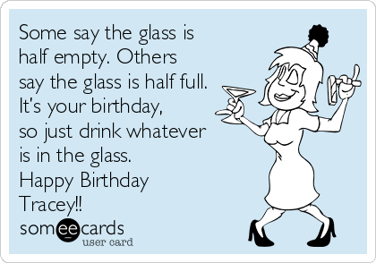 Some say the glass is half empty. Others say the glass is half full. It's your birthday, so just drink whatever is in the glass. Happy Birthday Tracey!!