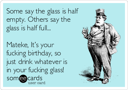 Some say the glass is half empty. Others say the glass is half full...  Mateke, It's your fucking birthday, so just drink whatever is in your fucking glass!