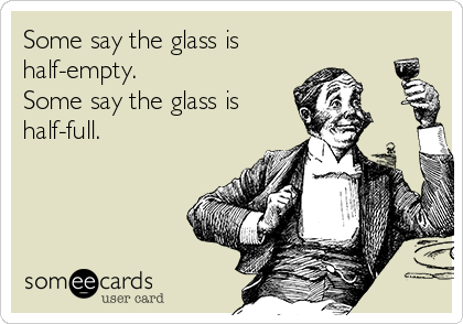 Some say the glass is half-empty. Some say the glass is half-full.