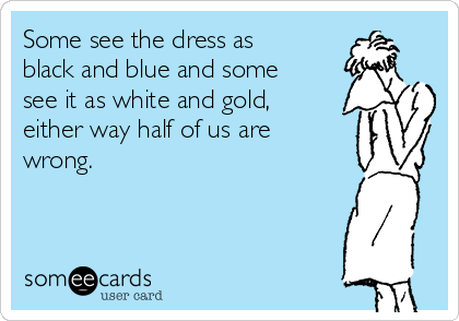 Some see the dress as black and blue and some see it as white and gold, either way half of us are wrong.