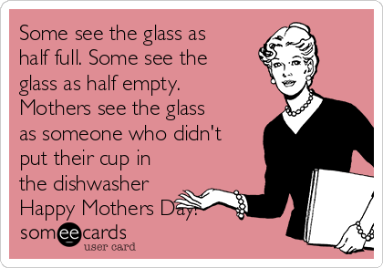 Some see the glass as half full. Some see the glass as half empty. Mothers see the glass as someone who didn't put their cup in the dishwasher Happy Mothers Day!