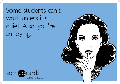 Some students can't work unless it's quiet. Also, you're annoying.