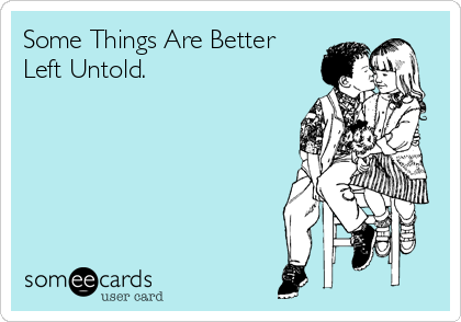 Some Things Are Better Left Untold.