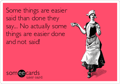 Some things are easier said than done they say... No actually some things are easier done and not said!
