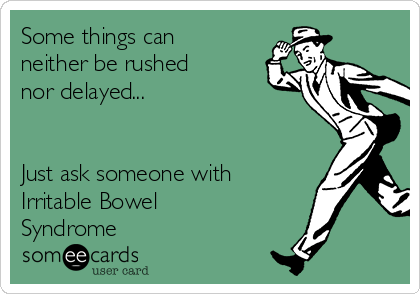 Some things can neither be rushed  nor delayed...   Just ask someone with Irritable Bowel Syndrome