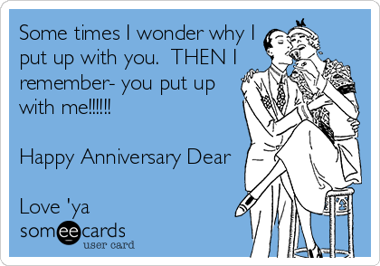 Some times I wonder why I put up with you.  THEN I remember- you put up with me!!!!!!  Happy Anniversary Dear  Love 'ya