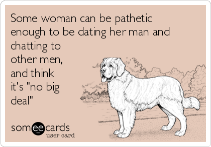 """Some woman can be pathetic enough to be dating her man and chatting to other men, and think  it's """"no big deal"""""""