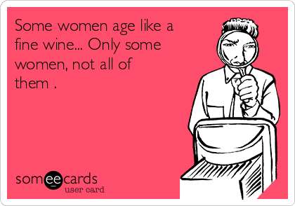 Some women age like a fine wine... Only some women, not all of them .