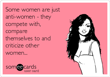Some women are just anti-women - they compete with, compare themselves to and criticize other women...