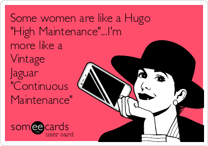 "Some women are like a Hugo ""High Maintenance""...I'm more like a Vintage Jaguar ""Continuous Maintenance"""