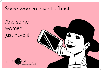 Some women have to flaunt it.  And some women Just have it.