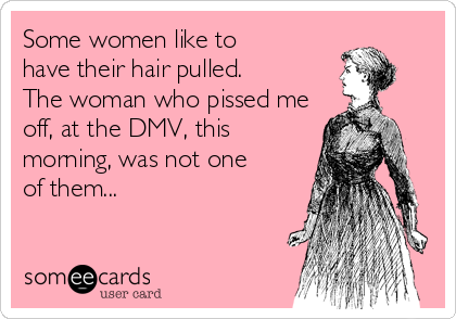 Some women like to have their hair pulled. The woman who pissed me off, at the DMV, this morning, was not one of them...