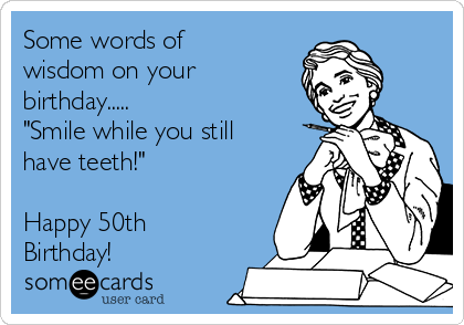 "Some words of wisdom on your birthday..... ""Smile while you still have teeth!""  Happy 50th Birthday!"