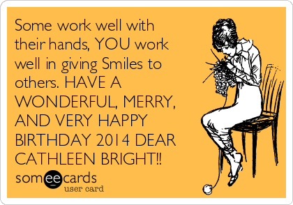 Some work well with their hands, YOU work well in giving Smiles to others. HAVE A WONDERFUL, MERRY, AND VERY HAPPY BIRTHDAY 2014 DEAR CATHLEEN BRIGHT!!