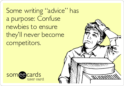 "Some writing ""advice"" has a purpose: Confuse newbies to ensure they'll never become  competitors."