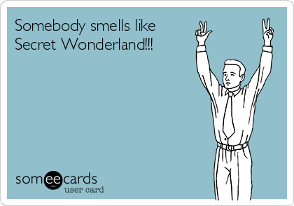 Somebody smells like  Secret Wonderland!!!