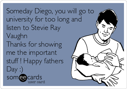 Someday Diego, you will go to university for too long and listen to Stevie Ray Vaughn Thanks for showing me the important stuff ! Happy fathers Day :)