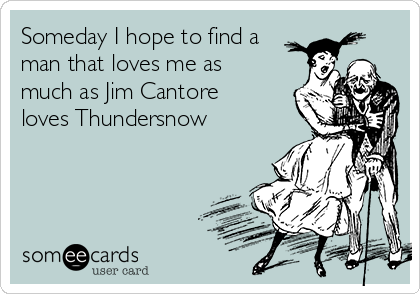 Someday I hope to find a man that loves me as much as Jim Cantore loves Thundersnow
