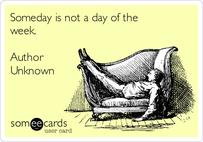 Someday is not a day of the week.   Author Unknown