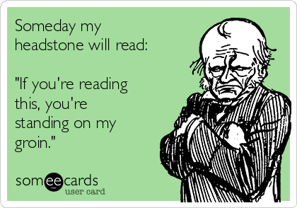 """Someday my headstone will read:   """"If you're reading this, you're standing on my groin."""""""