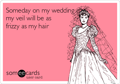 Someday on my wedding day my veil will be as frizzy as my hair