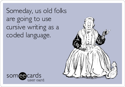 Someday, us old folks are going to use cursive writing as a coded language.