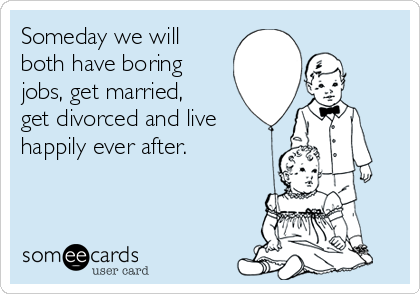 Someday we will both have boring jobs, get married, get divorced and live happily ever after.