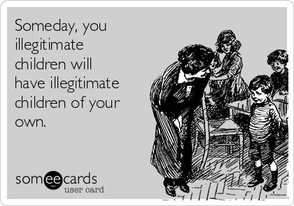 Someday, you illegitimate children will have illegitimate children of your own.