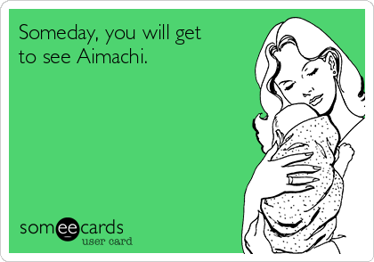 Someday, you will get to see Aimachi.