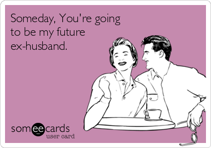 Someday, You're going to be my future ex-husband.