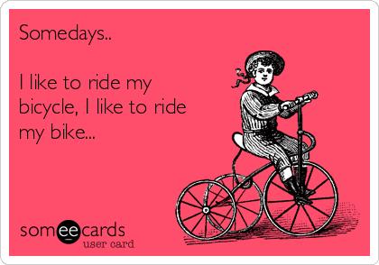 Somedays..  I like to ride my bicycle, I like to ride my bike...