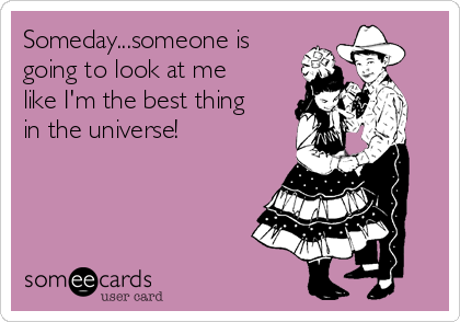 Someday...someone is going to look at me like I'm the best thing in the universe!