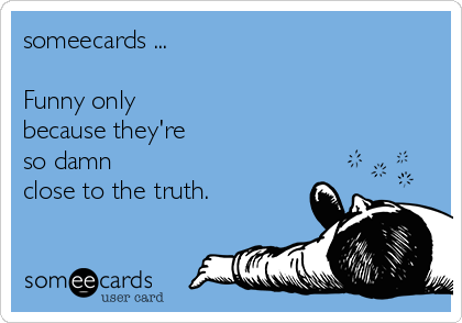 someecards ...   Funny only  because they're  so damn  close to the truth.