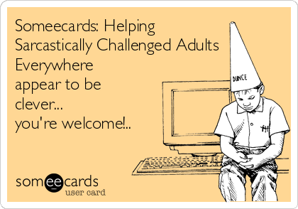 Someecards: Helping Sarcastically Challenged Adults Everywhere appear to be clever... you're welcome!..