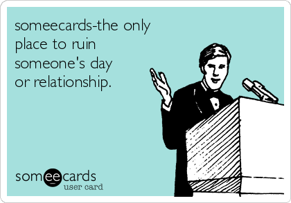 someecards-the only place to ruin someone's day or relationship.