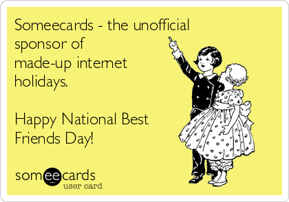 Someecards - the unofficial sponsor of made-up internet holidays.    Happy National Best Friends Day!