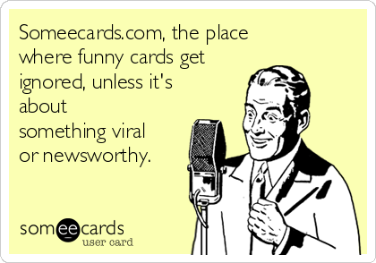 Someecards.com, the place where funny cards get ignored, unless it's about something viral or newsworthy.