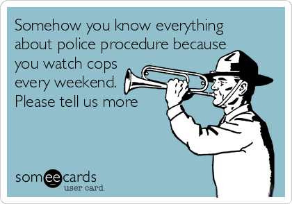 Somehow you know everything about police procedure because you watch cops every weekend. Please tell us more