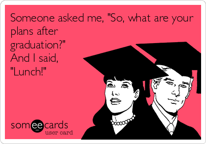 """Someone asked me, """"So, what are your plans after graduation?"""" And I said, """"Lunch!"""""""