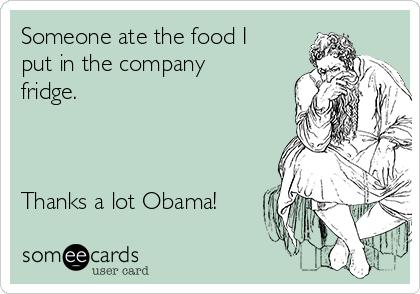 Someone ate the food I put in the company fridge.    Thanks a lot Obama!