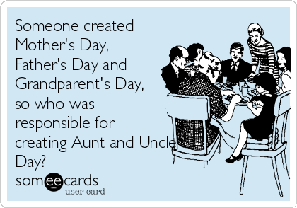 Someone created Mother's Day, Father's Day and Grandparent's Day, so who was responsible for creating Aunt and Uncle  Day?