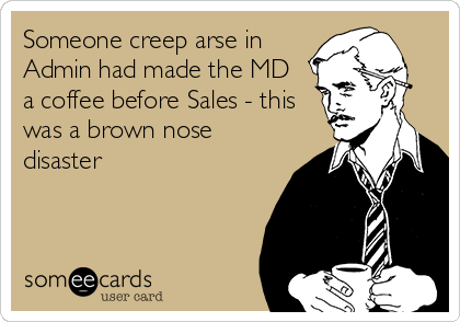 Someone creep arse in Admin had made the MD  a coffee before Sales - this was a brown nose disaster