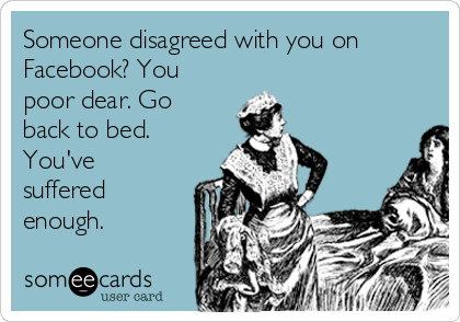 Someone disagreed with you on Facebook? You poor dear. Go back to bed. You've suffered enough.