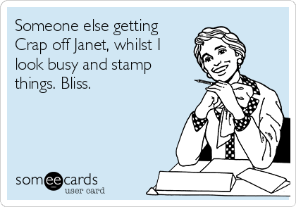 Someone else getting Crap off Janet, whilst I look busy and stamp things. Bliss.