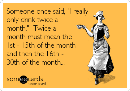 "Someone once said, ""I really  only drink twice a month.""  Twice a month must mean the 1st - 15th of the month and then the 16th - 30th of the month..."
