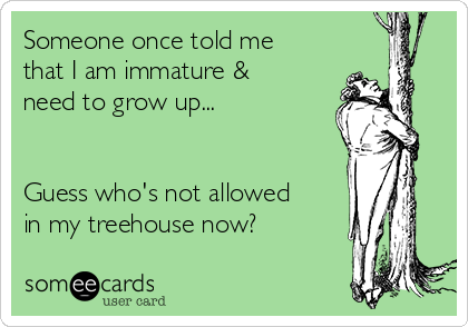 Someone once told me that I am immature & need to grow up...   Guess who's not allowed  in my treehouse now?