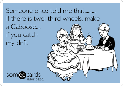 Someone once told me that.......... If there is two; third wheels, make a Caboose.... if you catch my drift.